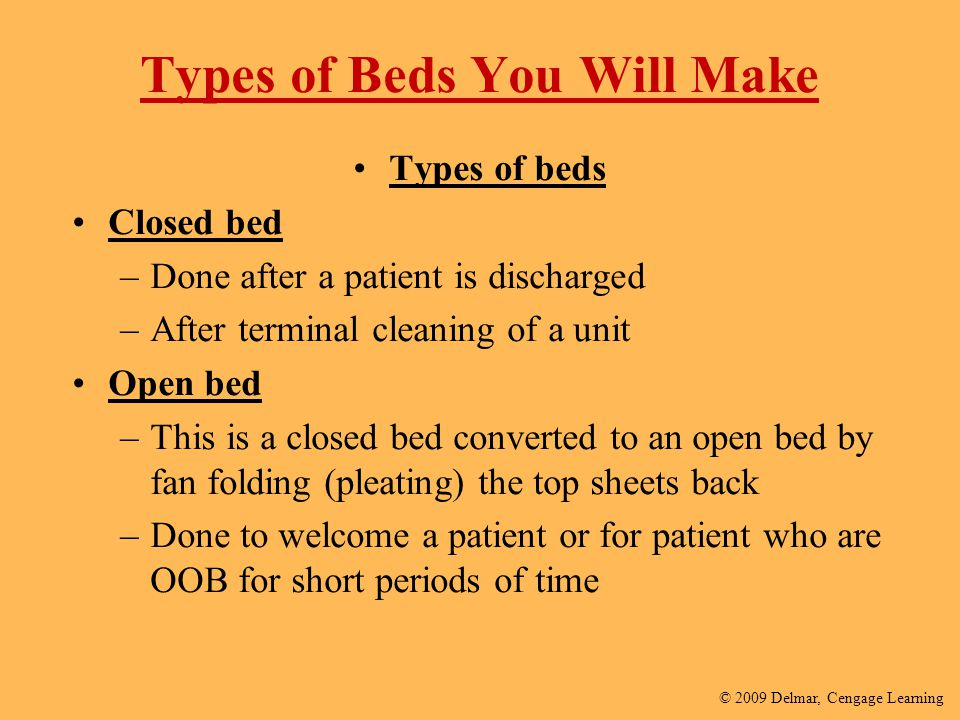 © 2009 Delmar, Cengage Learning Types of Beds You Will Make Types of beds Closed bed –Done after a patient is discharged –After terminal cleaning of a