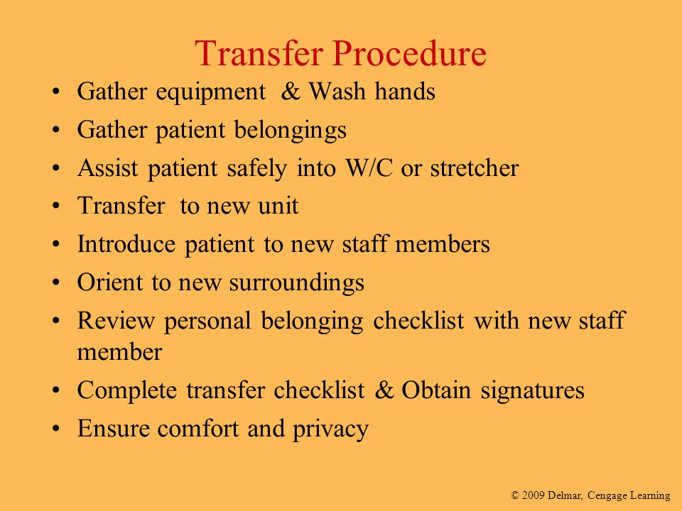 © 2009 Delmar, Cengage Learning Transfer Procedure Gather equipment & Wash hands Gather patient belongings Assist patient safely into W/C or stretcher