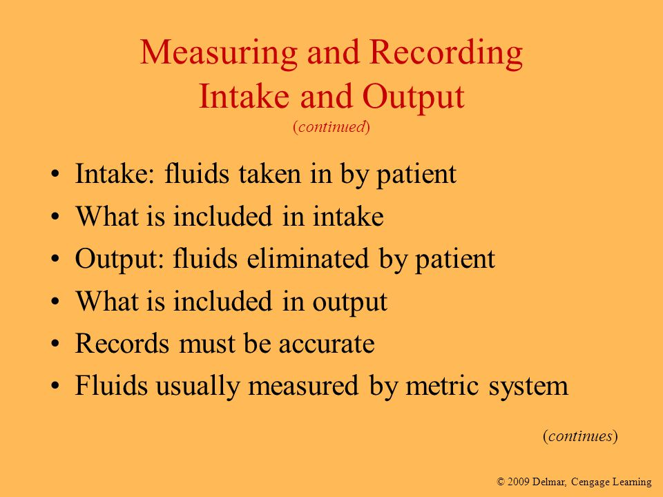 © 2009 Delmar, Cengage Learning Measuring and Recording Intake and Output (continued) Intake: fluids taken in by patient What is included in intake Ou