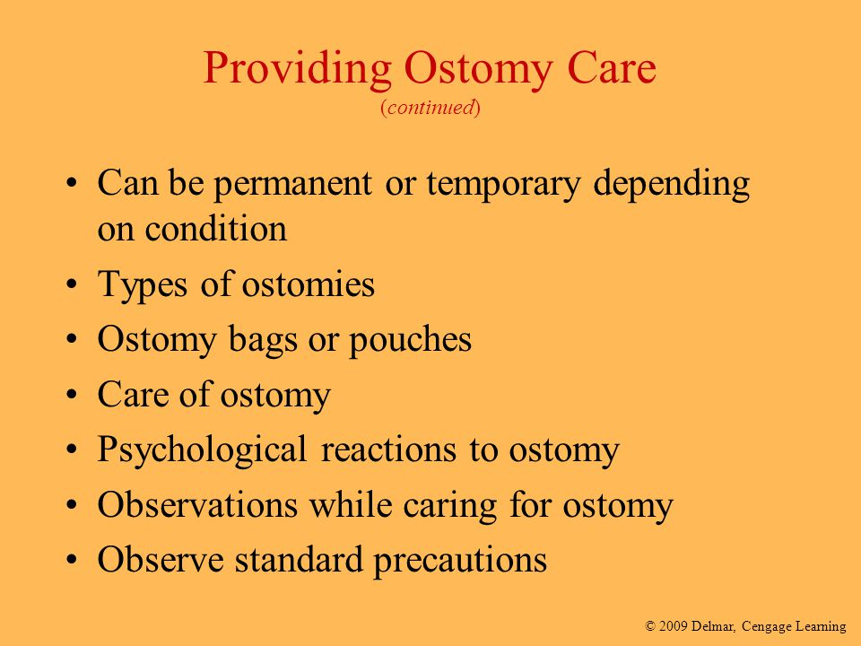 © 2009 Delmar, Cengage Learning Providing Ostomy Care (continued) Can be permanent or temporary depending on condition Types of ostomies Ostomy bags o