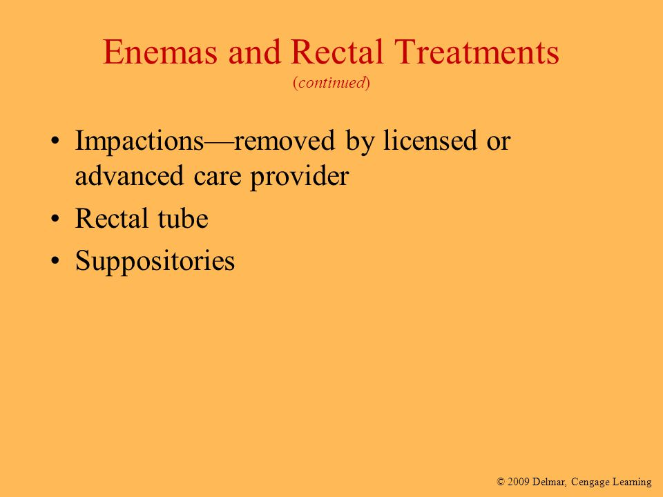 © 2009 Delmar, Cengage Learning Enemas and Rectal Treatments (continued) Impactions—removed by licensed or advanced care provider Rectal tube Supposit