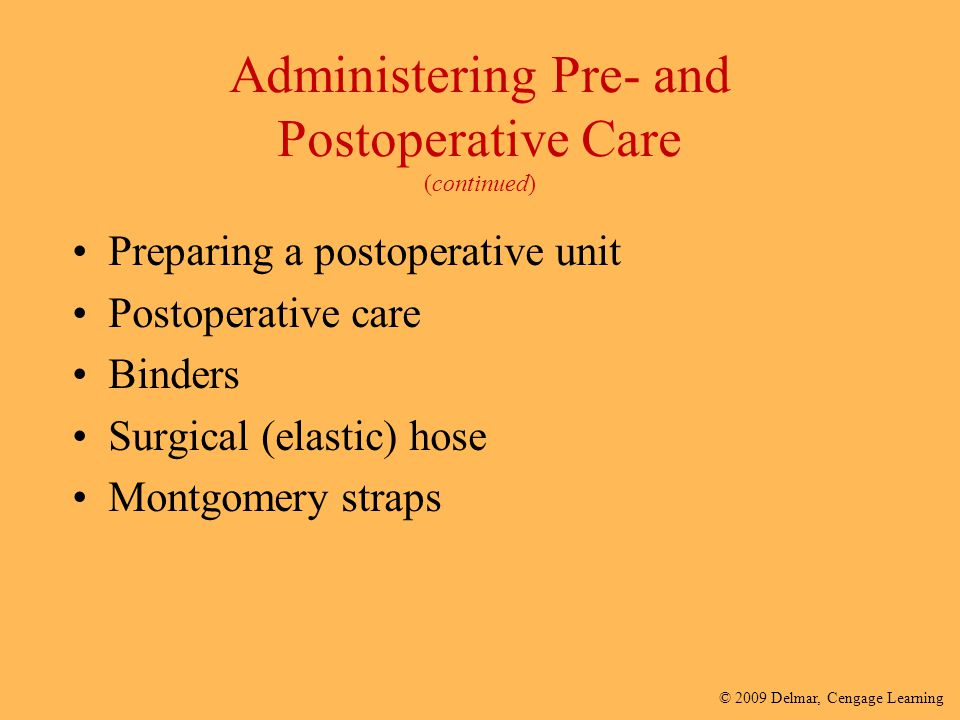 © 2009 Delmar, Cengage Learning Administering Pre- and Postoperative Care (continued) Preparing a postoperative unit Postoperative care Binders Surgic