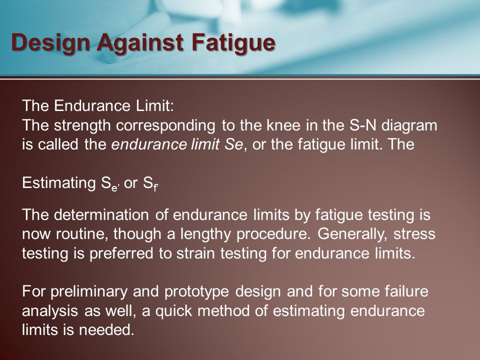 Design Against Fatigue The Endurance Limit: The strength corresponding to the knee in the S-N diagram is called the endurance limit Se, or the fatigue