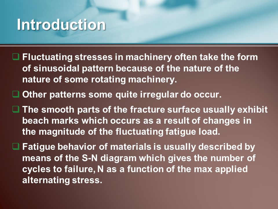 Introduction  Fluctuating stresses in machinery often take the form of sinusoidal pattern because of the nature of the nature of some rotating machin