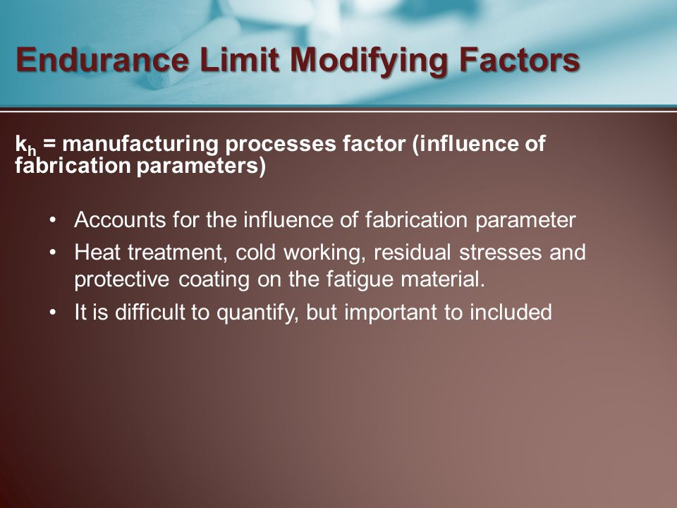 Endurance Limit Modifying Factors k h = manufacturing processes factor (influence of fabrication parameters) Accounts for the influence of fabrication
