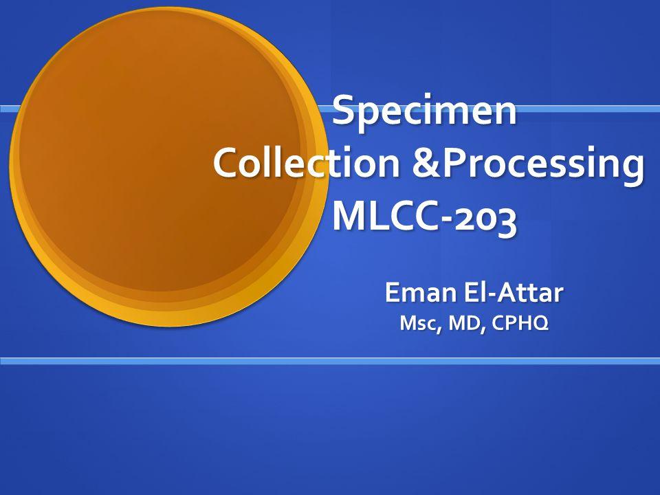 Specimen Collection &Processing MLCC-203 Eman El-Attar Msc, MD, CPHQ