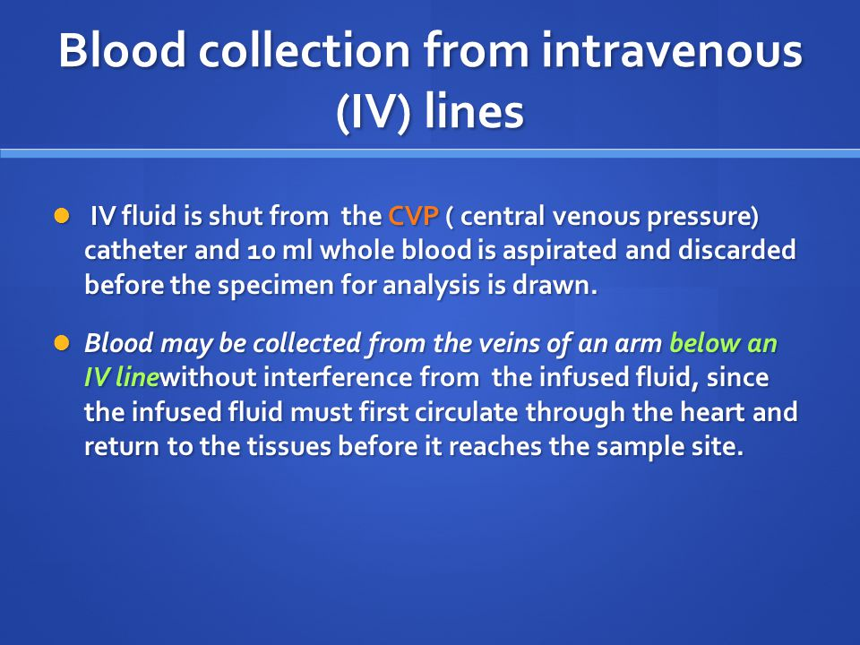 Blood collection from intravenous (IV) lines IV fluid is shut from the CVP ( central venous pressure) catheter and 10 ml whole blood is aspirated and