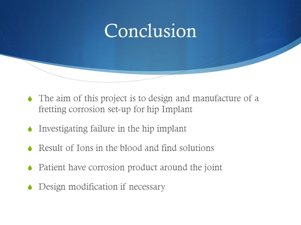 Conclusion  The aim of this project is to design and manufacture of a fretting corrosion set-up for hip Implant  Investigating failure in the hip implant  Result of Ions in the blood and find solutions  Patient have corrosion product around the joint  Design modification if necessary