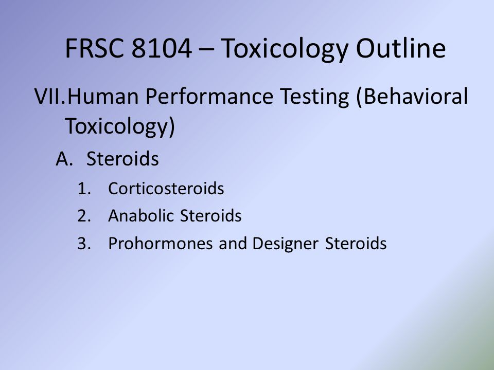 FRSC 8104 – Toxicology Outline VII.Human Performance Testing (Behavioral Toxicology) A.Steroids 1.Corticosteroids 2.Anabolic Steroids 3.Prohormones an
