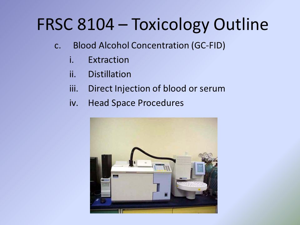 FRSC 8104 – Toxicology Outline c.Blood Alcohol Concentration (GC-FID) i.Extraction ii.Distillation iii.Direct Injection of blood or serum iv.Head Space Procedures