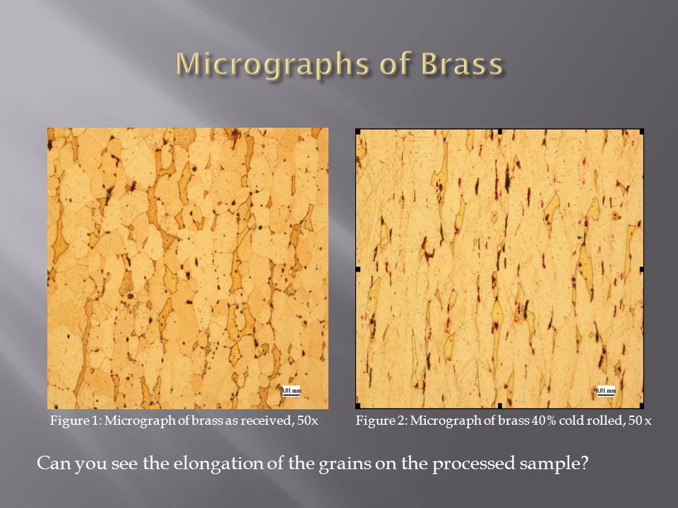 Figure 1: Micrograph of brass as received, 50x Figure 2: Micrograph of brass 40% cold rolled, 50 x Can you see the elongation of the grains on the processed sample