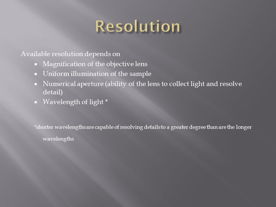 Available resolution depends on  Magnification of the objective lens  Uniform illumination of the sample  Numerical aperture (ability of the lens to collect light and resolve detail)  Wavelength of light * *shorter wavelengths are capable of resolving details to a greater degree than are the longer wavelengths