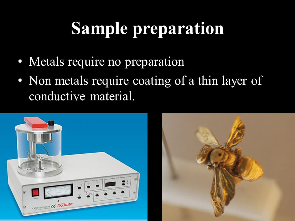 Sample preparation Metals require no preparation Non metals require coating of a thin layer of conductive material.