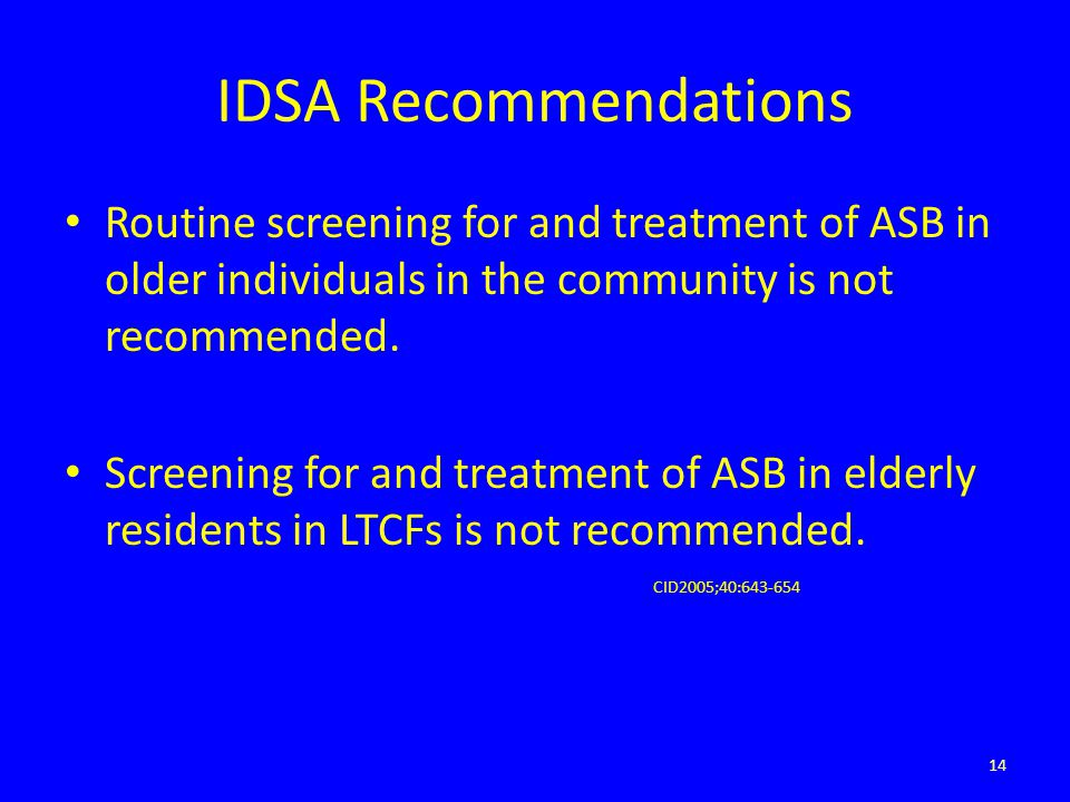 IDSA Recommendations Routine screening for and treatment of ASB in older individuals in the community is not recommended. Screening for and treatment