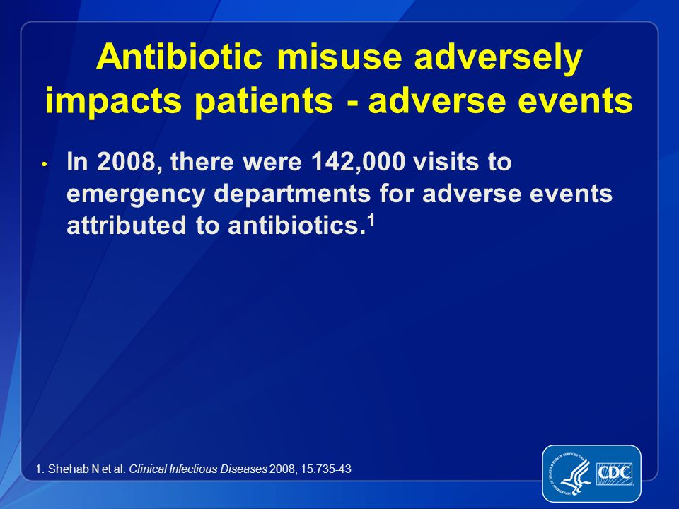 Antibiotic misuse adversely impacts patients - adverse events In 2008, there were 142,000 visits to emergency departments for adverse events attribute