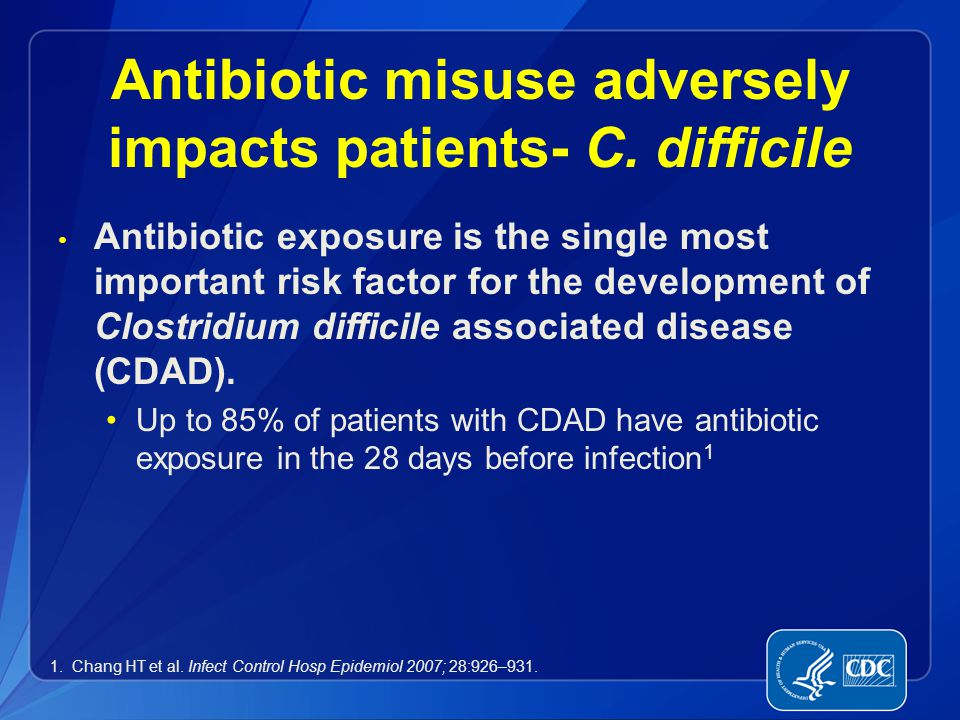 Antibiotic misuse adversely impacts patients- C. difficile Antibiotic exposure is the single most important risk factor for the development of Clostri