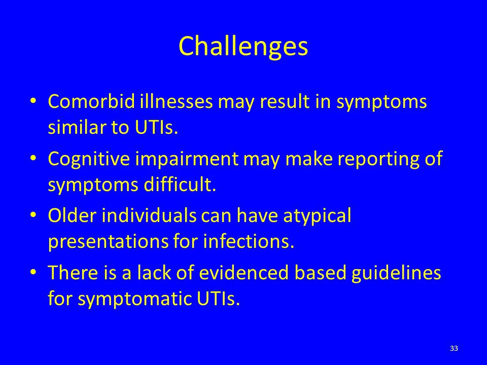 Challenges Comorbid illnesses may result in symptoms similar to UTIs. Cognitive impairment may make reporting of symptoms difficult. Older individuals