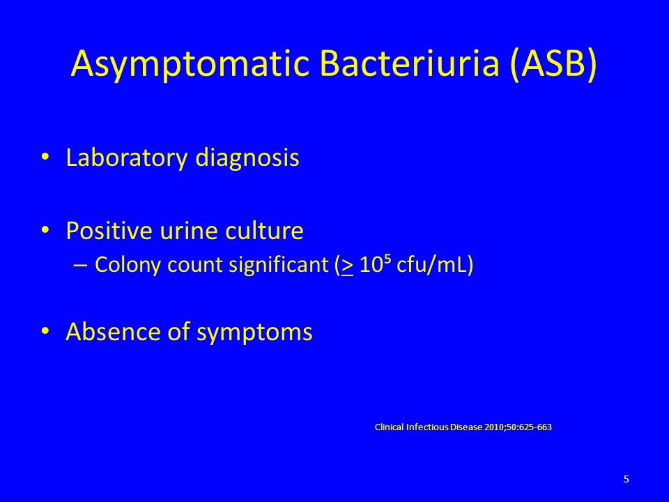 Asymptomatic Bacteriuria (ASB) Laboratory diagnosis Positive urine culture – Colony count significant (> 10⁵ cfu/mL) Absence of symptoms Clinical Infe