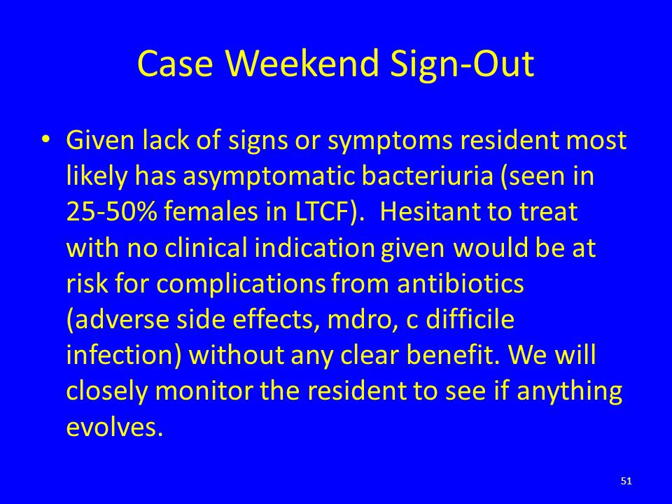 Case Weekend Sign-Out Given lack of signs or symptoms resident most likely has asymptomatic bacteriuria (seen in 25-50% females in LTCF). Hesitant to