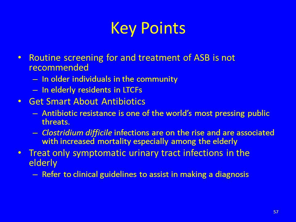 Key Points Routine screening for and treatment of ASB is not recommended – In older individuals in the community – In elderly residents in LTCFs Get S
