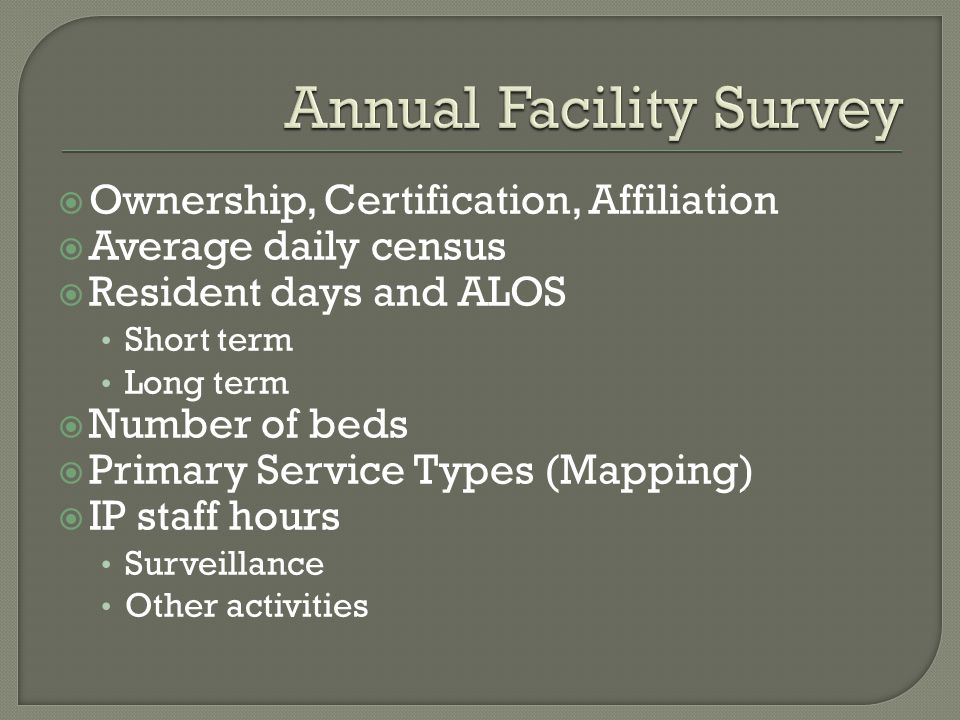  Ownership, Certification, Affiliation  Average daily census  Resident days and ALOS Short term Long term  Number of beds  Primary Service Types (Mapping)  IP staff hours Surveillance Other activities