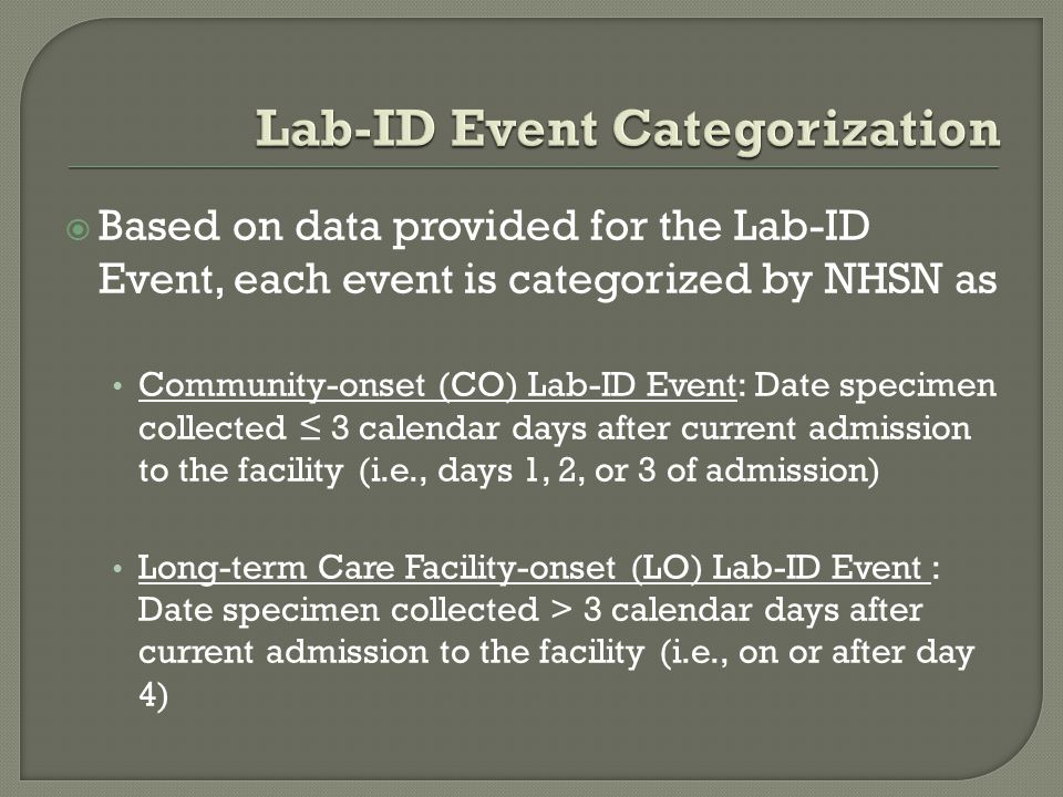  Based on data provided for the Lab-ID Event, each event is categorized by NHSN as Community-onset (CO) Lab-ID Event: Date specimen collected ≤ 3 calendar days after current admission to the facility (i.e., days 1, 2, or 3 of admission) Long-term Care Facility-onset (LO) Lab-ID Event : Date specimen collected > 3 calendar days after current admission to the facility (i.e., on or after day 4)