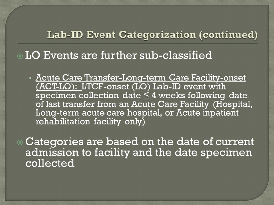 LO Events are further sub-classified Acute Care Transfer-Long-term Care Facility-onset (ACT-LO): LTCF-onset (LO) Lab-ID event with specimen collecti