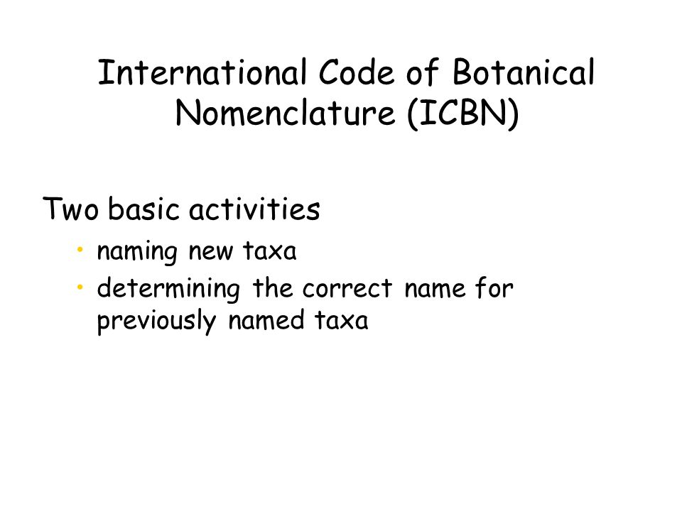 International Code of Botanical Nomenclature (ICBN) Two basic activities naming new taxa determining the correct name for previously named taxa