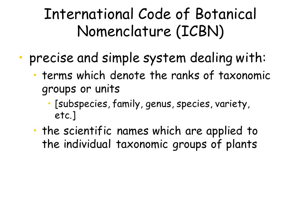 International Code of Botanical Nomenclature (ICBN) precise and simple system dealing with: terms which denote the ranks of taxonomic groups or units [subspecies, family, genus, species, variety, etc.] the scientific names which are applied to the individual taxonomic groups of plants