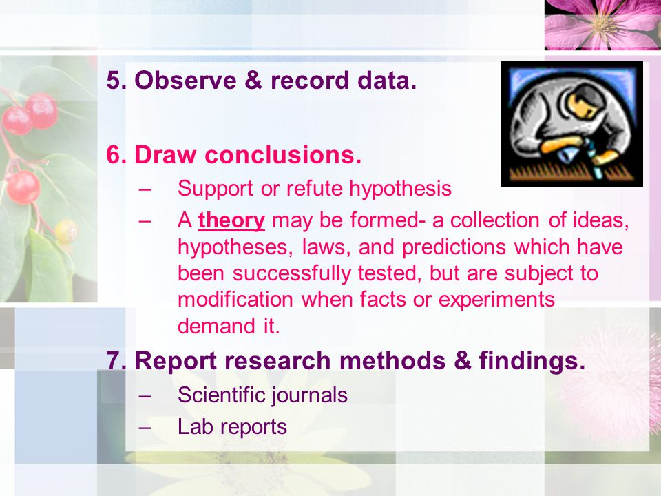 5. Observe & record data. 6. Draw conclusions. –Support or refute hypothesis –A theory may be formed- a collection of ideas, hypotheses, laws, and pre