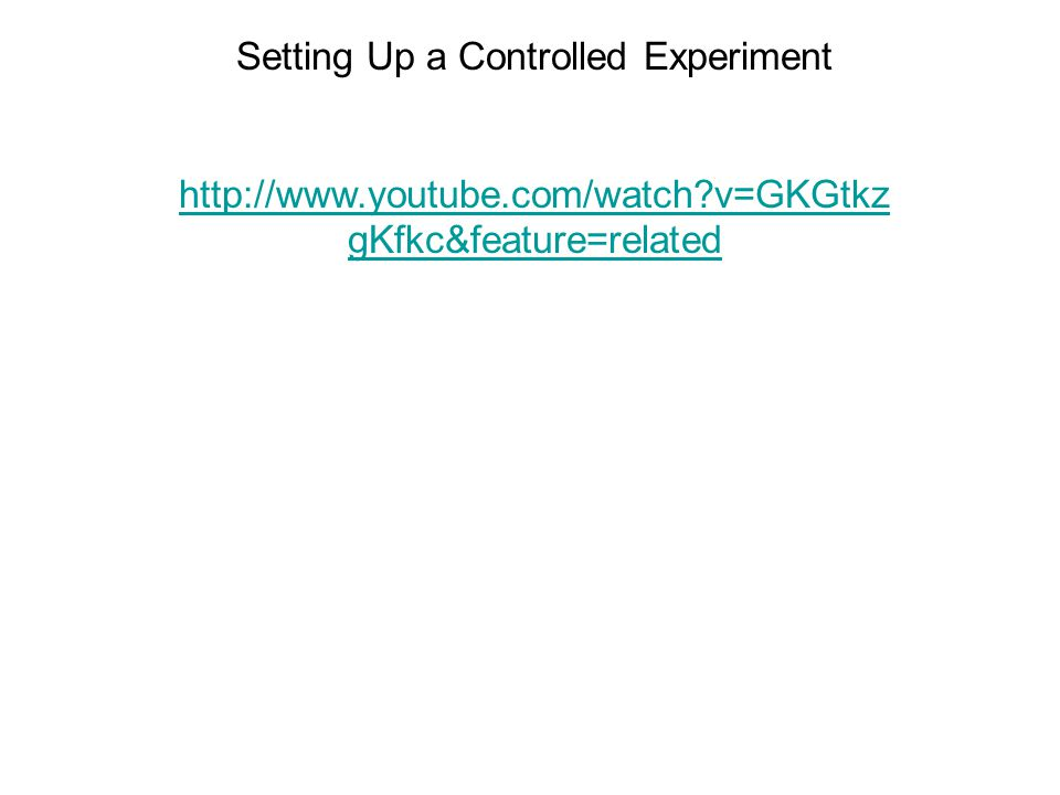 Setting Up a Controlled Experiment http://www.youtube.com/watch?v=GKGtkz gKfkc&feature=related
