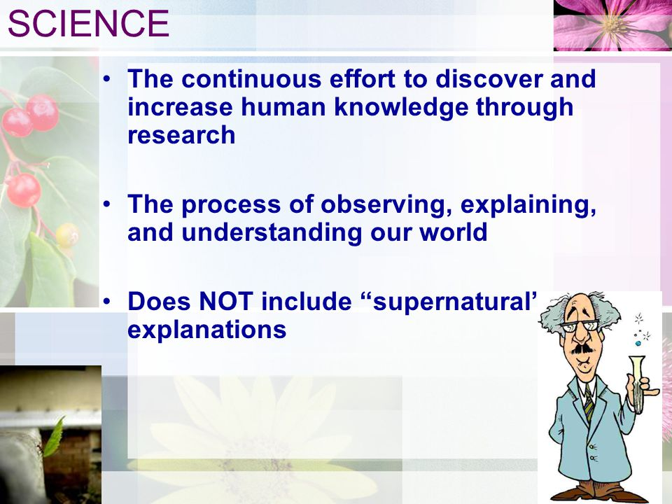 SCIENCE The continuous effort to discover and increase human knowledge through research The process of observing, explaining, and understanding our wo