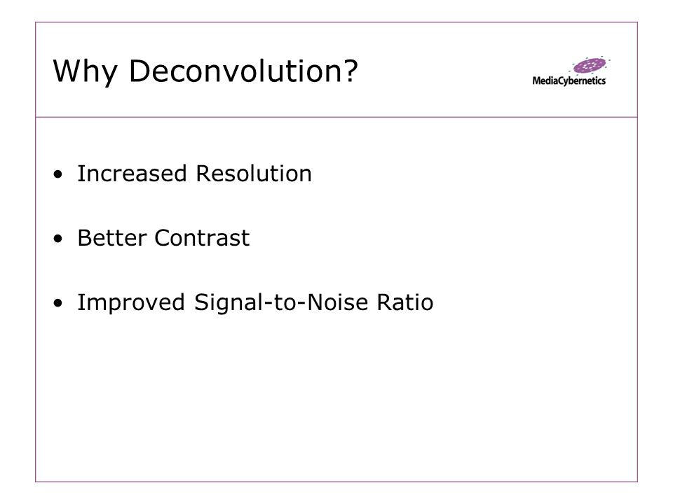 Why Deconvolution Increased Resolution Better Contrast Improved Signal-to-Noise Ratio