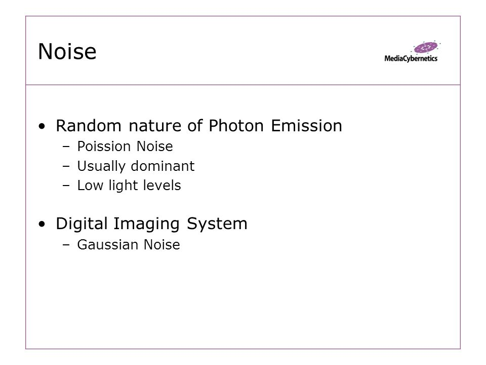 Noise Random nature of Photon Emission –Poission Noise –Usually dominant –Low light levels Digital Imaging System –Gaussian Noise