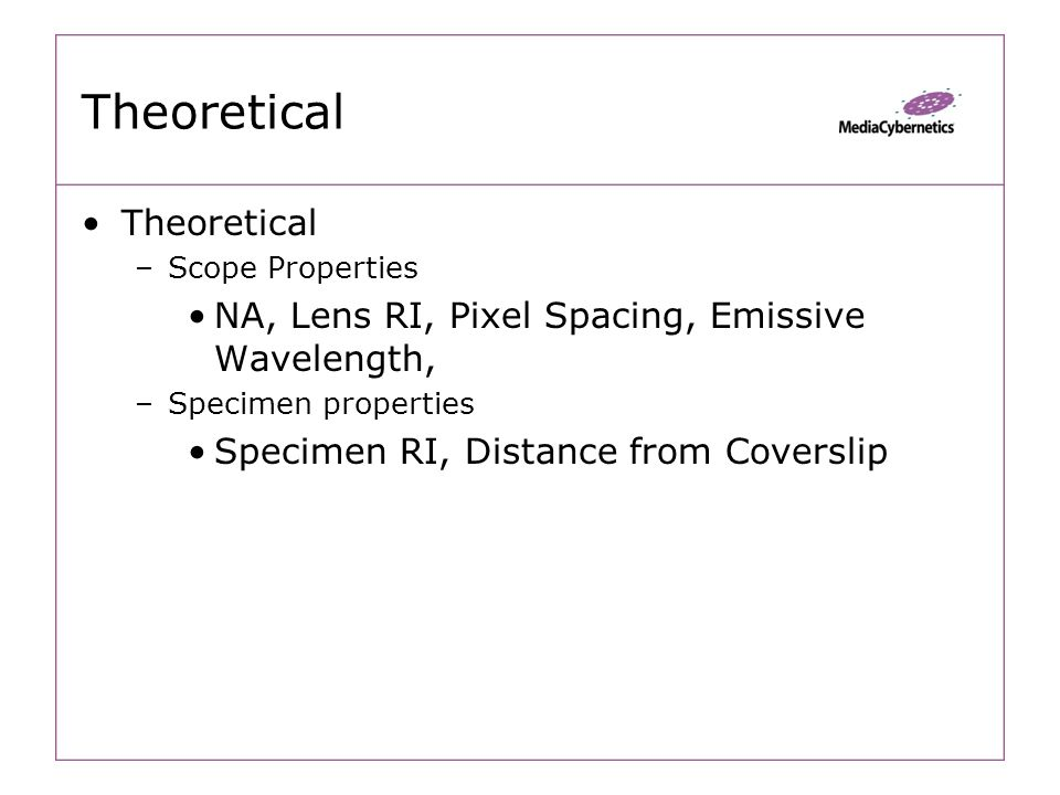 Theoretical –Scope Properties NA, Lens RI, Pixel Spacing, Emissive Wavelength, –Specimen properties Specimen RI, Distance from Coverslip