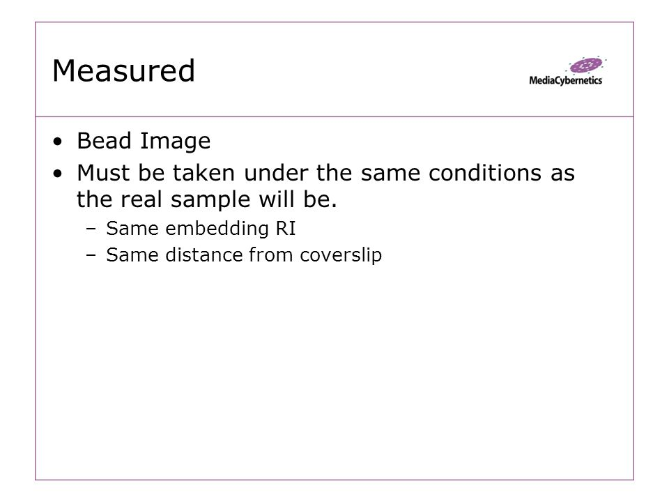 Measured Bead Image Must be taken under the same conditions as the real sample will be.