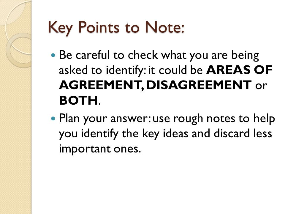 Key Points to Note: Be careful to check what you are being asked to identify: it could be AREAS OF AGREEMENT, DISAGREEMENT or BOTH.
