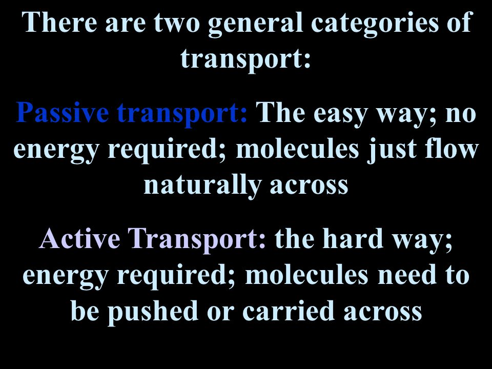 There are two general categories of transport: Passive transport: The easy way; no energy required; molecules just flow naturally across Active Transport: the hard way; energy required; molecules need to be pushed or carried across
