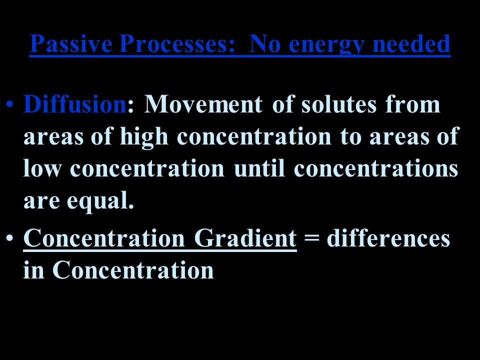 Passive Processes: No energy needed Diffusion: Movement of solutes from areas of high concentration to areas of low concentration until concentrations are equal.