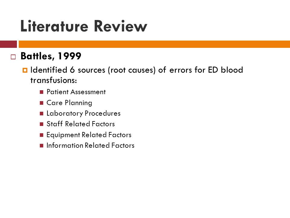 Literature Review  Battles, 1999  Identified 6 sources (root causes) of errors for ED blood transfusions: Patient Assessment Care Planning Laboratory Procedures Staff Related Factors Equipment Related Factors Information Related Factors