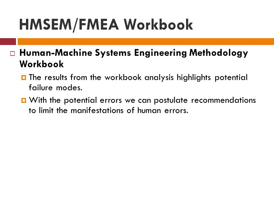 HMSEM/FMEA Workbook  Human-Machine Systems Engineering Methodology Workbook  The results from the workbook analysis highlights potential failure modes.