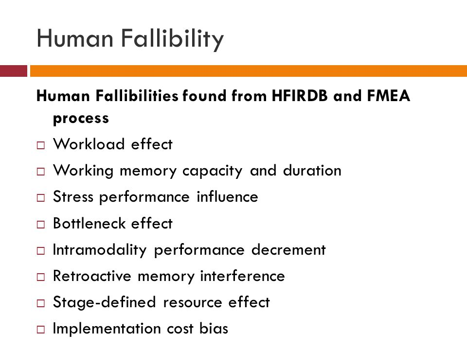 Human Fallibility Human Fallibilities found from HFIRDB and FMEA process  Workload effect  Working memory capacity and duration  Stress performance influence  Bottleneck effect  Intramodality performance decrement  Retroactive memory interference  Stage-defined resource effect  Implementation cost bias