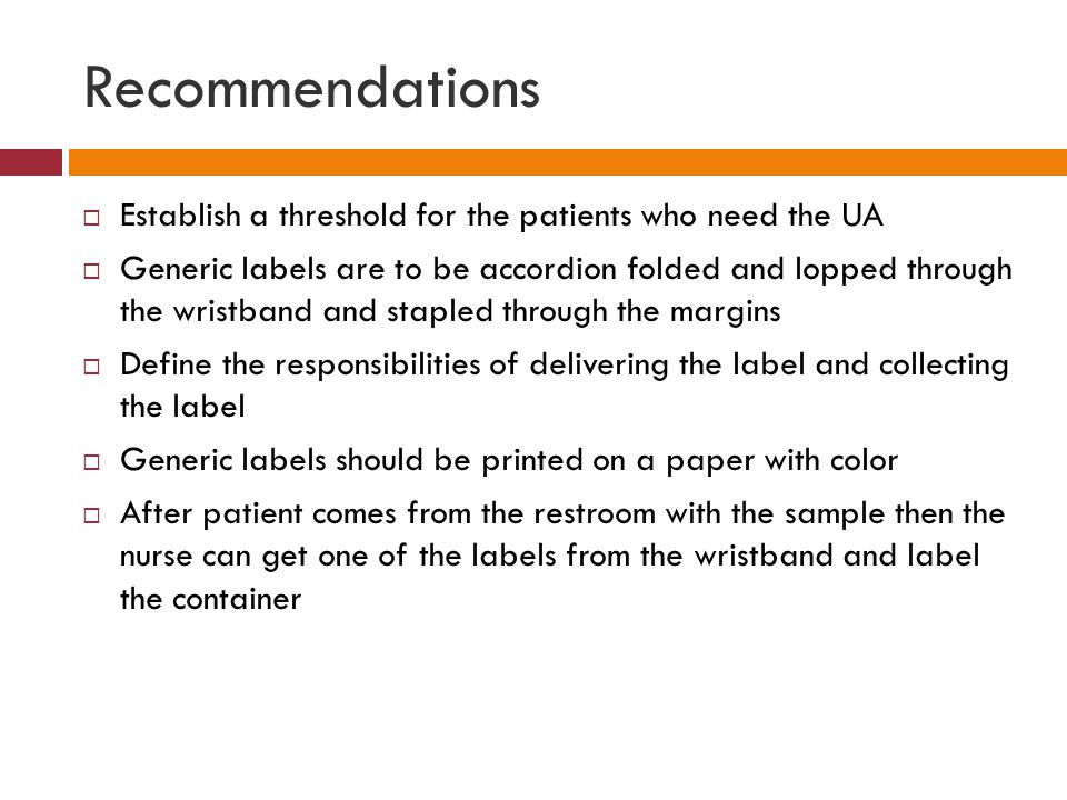 Recommendations  Establish a threshold for the patients who need the UA  Generic labels are to be accordion folded and lopped through the wristband and stapled through the margins  Define the responsibilities of delivering the label and collecting the label  Generic labels should be printed on a paper with color  After patient comes from the restroom with the sample then the nurse can get one of the labels from the wristband and label the container