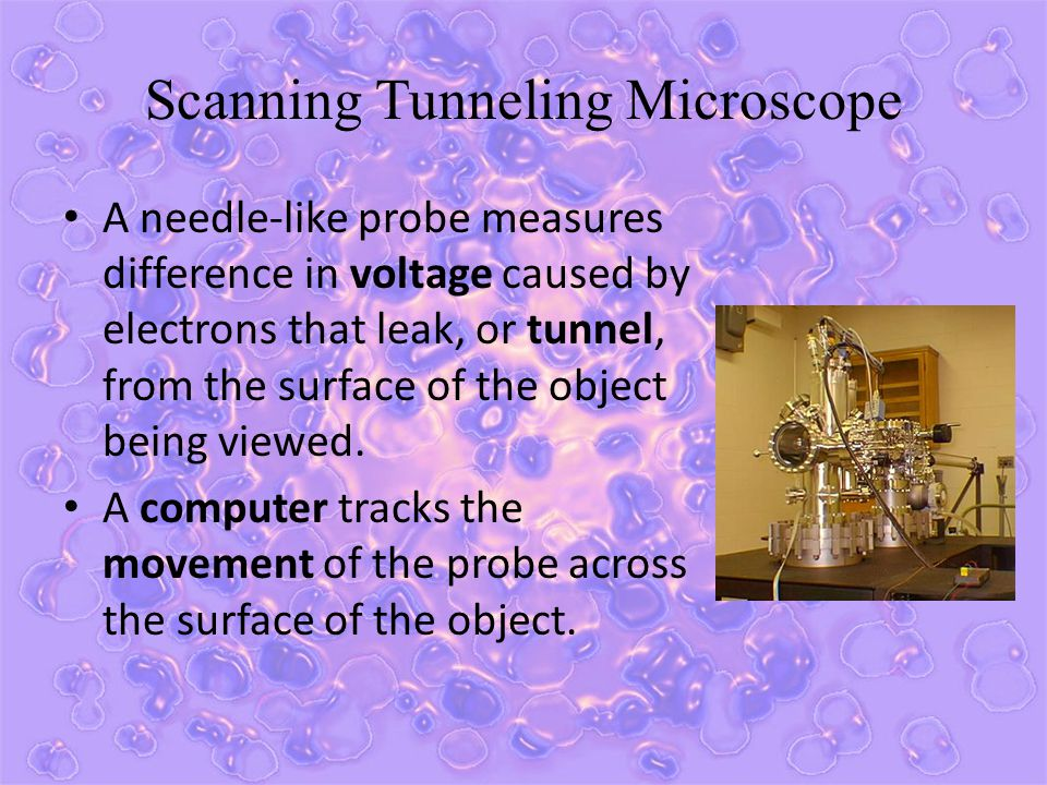 Scanning Tunneling Microscope A needle-like probe measures difference in voltage caused by electrons that leak, or tunnel, from the surface of the obj