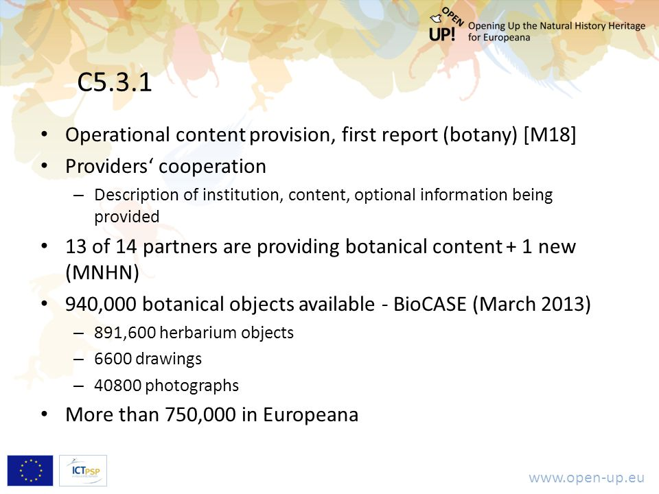 www.open-up.eu C5.3.1 Operational content provision, first report (botany) [M18] Providers' cooperation – Description of institution, content, optional information being provided 13 of 14 partners are providing botanical content + 1 new (MNHN) 940,000 botanical objects available - BioCASE (March 2013) – 891,600 herbarium objects – 6600 drawings – 40800 photographs More than 750,000 in Europeana