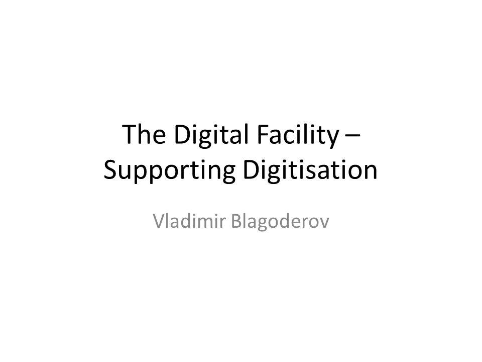 The Digital Facility – Supporting Digitisation Vladimir Blagoderov