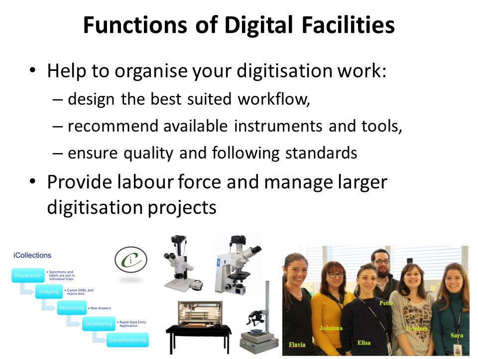 Functions of Digital Facilities Help to organise your digitisation work: – design the best suited workflow, – recommend available instruments and tools, – ensure quality and following standards Provide labour force and manage larger digitisation projects