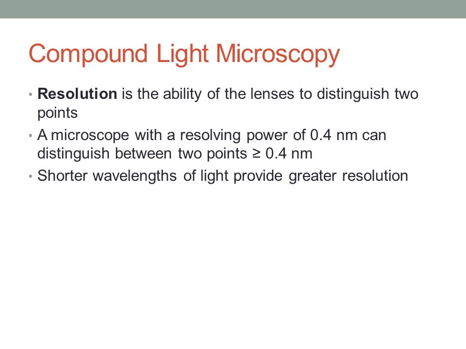 Compound Light Microscopy Resolution is the ability of the lenses to distinguish two points A microscope with a resolving power of 0.4 nm can distinguish between two points ≥ 0.4 nm Shorter wavelengths of light provide greater resolution