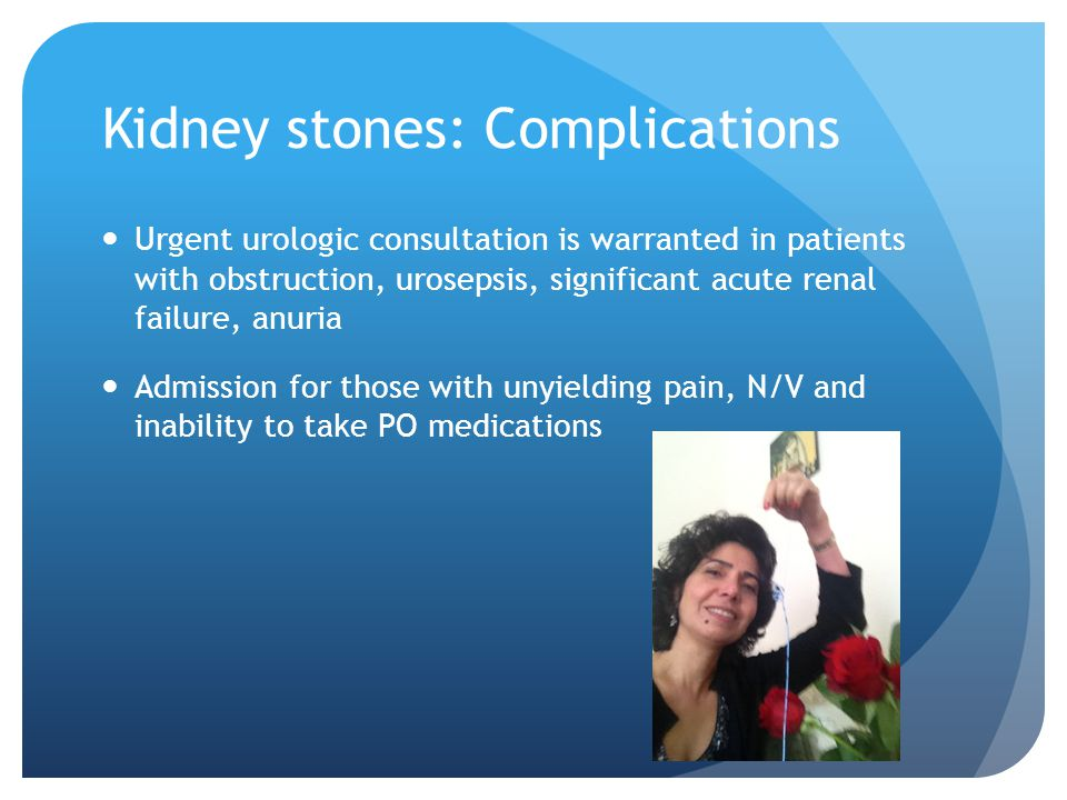 Kidney stones: Complications Urgent urologic consultation is warranted in patients with obstruction, urosepsis, significant acute renal failure, anuri