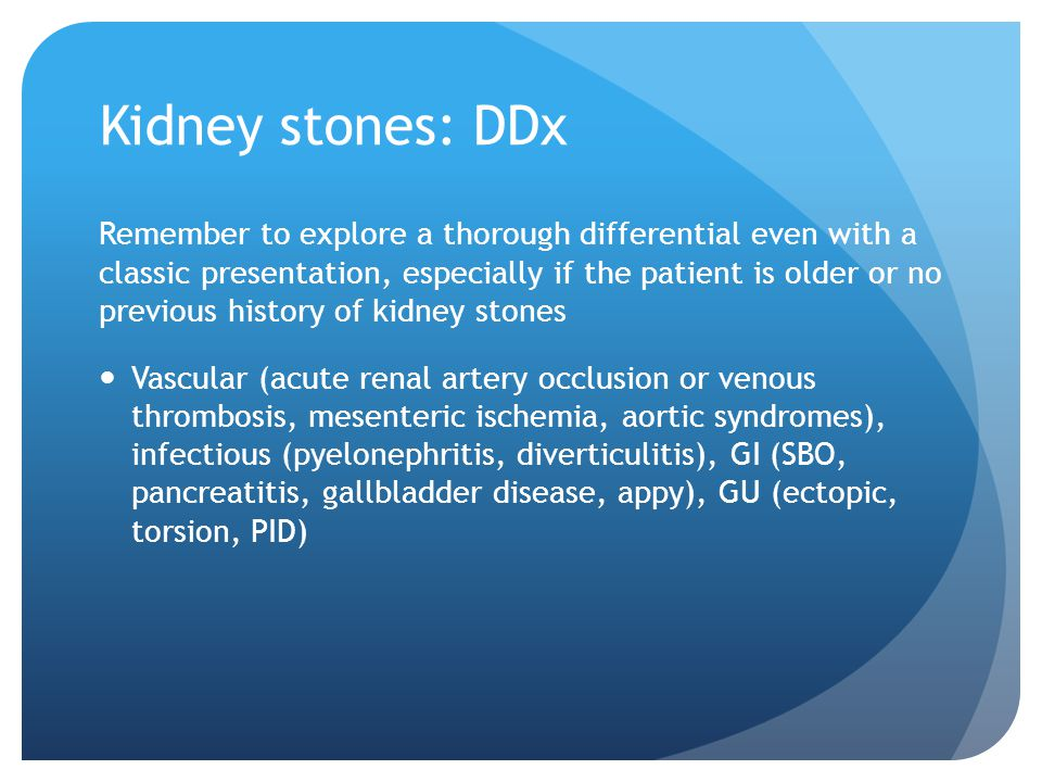 Kidney stones: DDx Remember to explore a thorough differential even with a classic presentation, especially if the patient is older or no previous his